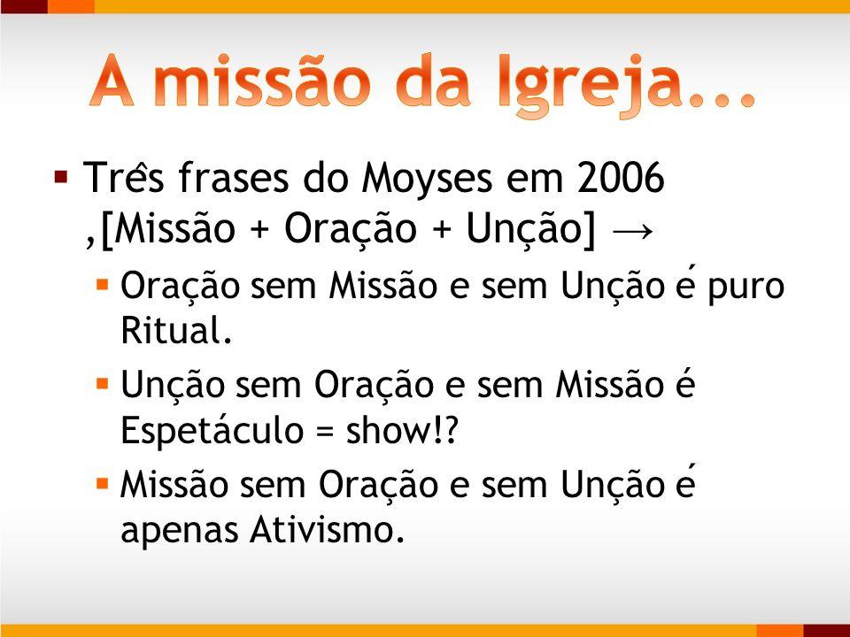 A missão da Igreja... Três frases do Moyses em 2006 ,[Missão + Oração + Unção] → Oração sem Missão e sem Unção é puro Ritual.